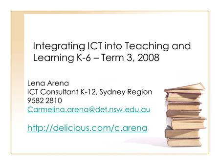 Integrating ICT into Teaching and Learning K-6 – Term 3, 2008 Lena Arena ICT Consultant K-12, Sydney Region 9582 2810