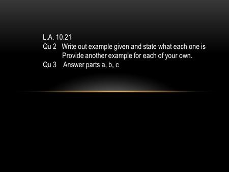 L.A. 10.21 Qu 2 Write out example given and state what each one is Provide another example for each of your own. Qu 3 Answer parts a, b, c.