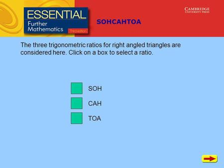 SOHCAHTOA TOA CAH SOH The three trigonometric ratios for right angled triangles are considered here. Click on a box to select a ratio.