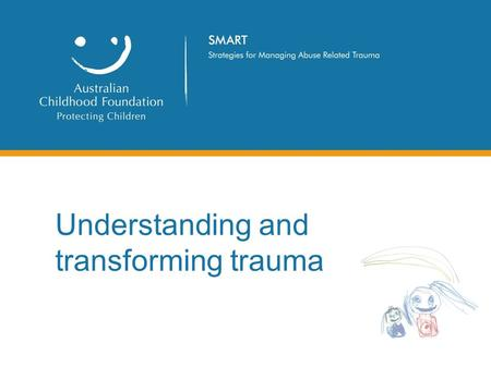 Understanding and transforming trauma. A brief history The Australian Childhood Foundation was contracted by the Department of Education and Children's.