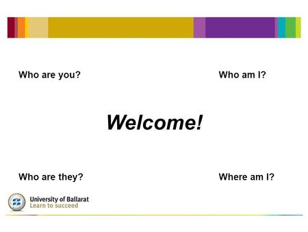 Welcome! Who are you?Who am I? Who are they?Where am I?