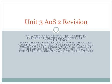 Unit 3 AoS 2 Revision DP 5: The role of the High Court in interpreting the Commonwealth Constitution DP 6: The significance of two High Court cases involving.