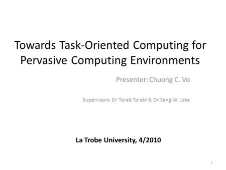 Towards Task-Oriented Computing for Pervasive Computing Environments Presenter: Chuong C. Vo Supervisors: Dr Torab Torabi & Dr Seng W. Loke 1 La Trobe.