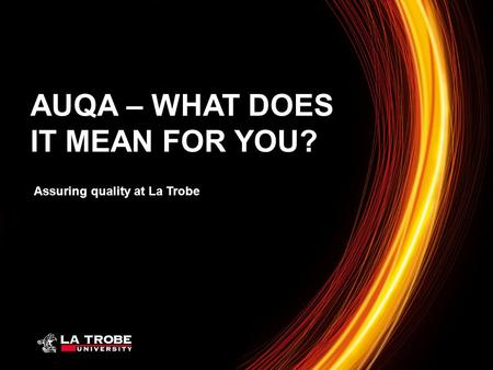 Assuring quality at La Trobe AUQA – WHAT DOES IT MEAN FOR YOU?