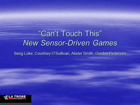 """Can't Touch This"" New Sensor-Driven Games Seng Loke, Courtney O'Sullivan, Alister Smith, Gordon Pedersen."