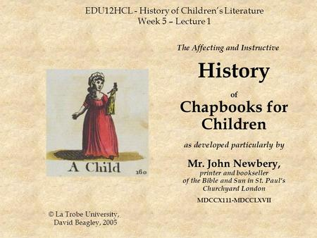 EDU12HCL - History of Children's Literature Week 5 – Lecture 1 The Affecting and Instructive History of Chapbooks for Children as developed particularly.