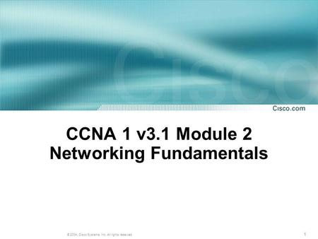 1 © 2004, Cisco Systems, Inc. All rights reserved. CCNA 1 v3.1 Module 2 Networking Fundamentals.