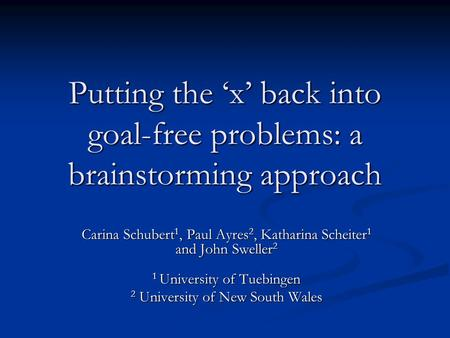 Putting the 'x' back into goal-free problems: a brainstorming approach Carina Schubert 1, Paul Ayres 2, Katharina Scheiter 1 and John Sweller 2 1 University.