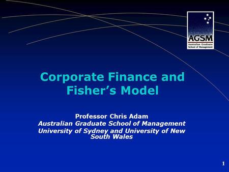 1 Corporate Finance and Fisher's Model Professor Chris Adam Australian Graduate School of Management University of Sydney and University of New South Wales.