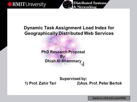 Www.cs.rmit.edu.au/eCDS Dynamic Task Assignment Load Index for Geographically Distributed Web Services PhD Research Proposal By: Dhiah Al-Shammary Supervised.
