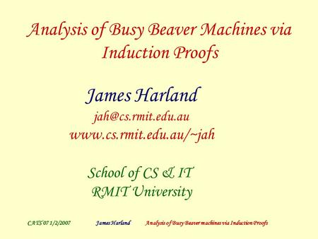 CATS'07 1/2/2007James Harland Analysis of Busy Beaver machines via Induction Proofs Analysis of Busy Beaver Machines via Induction Proofs James Harland.