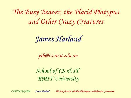 CATS'06 18/1/2006James Harland The Busy Beaver, the Placid Platypus and Other Crazy Creatures The Busy Beaver, the Placid Platypus and Other Crazy Creatures.