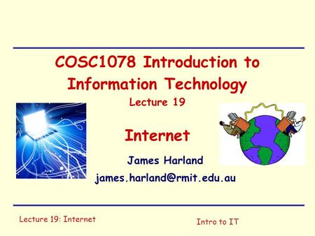Lecture 19: Internet Intro to IT COSC1078 Introduction to Information Technology Lecture 19 Internet James Harland