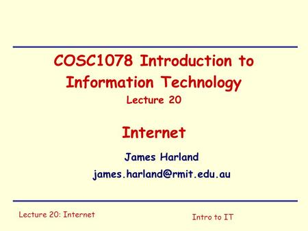 Lecture 20: Internet Intro to IT COSC1078 Introduction to Information Technology Lecture 20 Internet James Harland