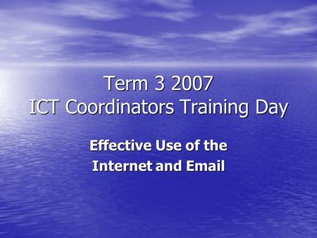 Term 3 2007 ICT Coordinators Training Day Effective Use of the Internet and Email.