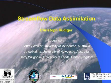 Streamflow Data Assimilation Christoph Rüdiger Supervisors: Jeffrey Walker, University of Melbourne, Australia Jetse Kalma, University of Newcastle, Australia.