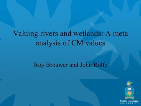 Valuing rivers and wetlands: A meta analysis of CM values Roy Brouwer and John Rolfe.
