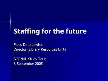 Staffing for the future Fides Datu Lawton Director (Library Resources Unit) SCONUL Study Tour 8 September 2005.