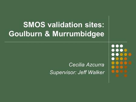SMOS validation sites: Goulburn & Murrumbidgee Cecilia Azcurra Supervisor: Jeff Walker.