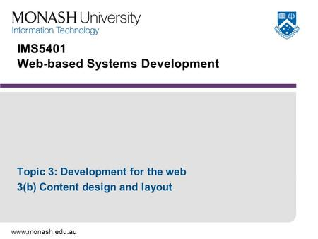 Www.monash.edu.au IMS5401 Web-based Systems Development Topic 3: Development for the web 3(b) Content design and layout.