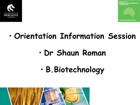 Orientation Information Session Dr Shaun Roman B.Biotechnology.