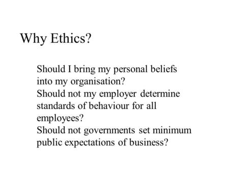 Why Ethics? Should I bring my personal beliefs into my organisation? Should not my employer determine standards of behaviour for all employees? Should.