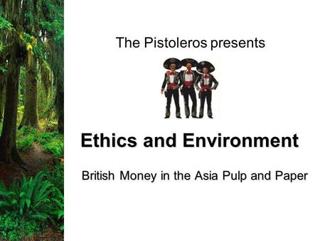 Ethics and Environment British Money in the Asia Pulp and Paper The Pistoleros presents.
