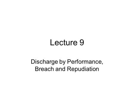 Lecture 9 Discharge by Performance, Breach and Repudiation.