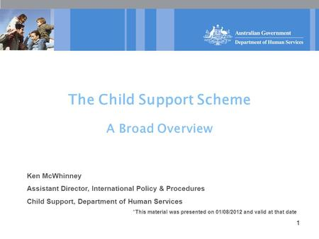 1 The Child Support Scheme A Broad Overview Ken McWhinney Assistant Director, International Policy & Procedures Child Support, Department of Human Services.