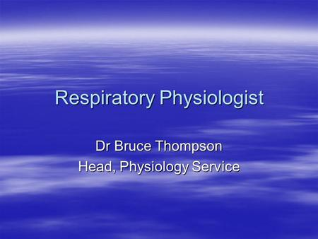 Respiratory Physiologist Dr Bruce Thompson Head, Physiology Service.