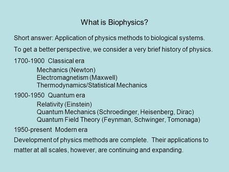 What is Biophysics? Short answer: Application of physics methods to biological systems. To get a better perspective, we consider a very brief history of.