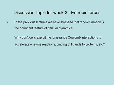 Discussion topic for week 3 : Entropic forces In the previous lectures we have stressed that random motion is the dominant feature of cellular dynamics.
