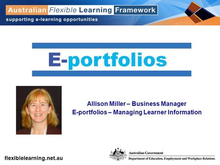 Get into flexible learning flexiblelearning.net.au Allison Miller – Business Manager E-portfolios – Managing Learner Information.