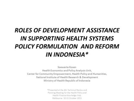 ROLES OF DEVELOPMENT ASSISTANCE IN SUPPORTING HEALTH SYSTEMS POLICY FORMULATION AND REFORM IN INDONESIA* Soewarta Kosen Health Economics and Policy Analysis.