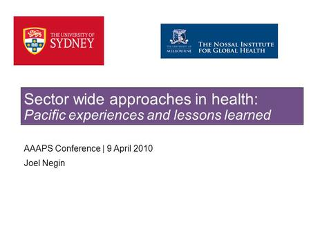 SYDNEY MEDICAL SCHOOL AAAPS Conference | 9 April 2010 Joel Negin Sector wide approaches in health: Pacific experiences and lessons learned.