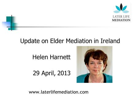 Update on Elder Mediation in Ireland Helen Harnett 29 April, 2013 www.laterlifemediation.com.