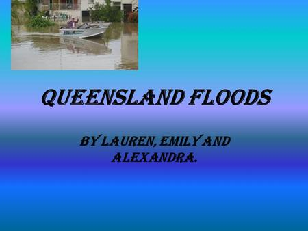 Queensland Floods By Lauren, Emily and Alexandra..