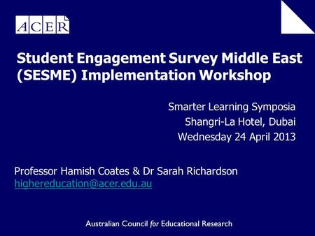 Student Engagement Survey Middle East (SESME) Implementation Workshop Smarter Learning Symposia Shangri-La Hotel, Dubai Wednesday 24 April 2013 Professor.