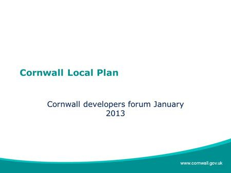 Www.cornwall.gov.uk Cornwall Local Plan Cornwall developers forum January 2013.