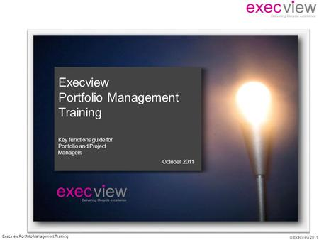 © Execview 2011 Execview Portfolio Management Training October 2011 Key functions guide for Portfolio and Project Managers.