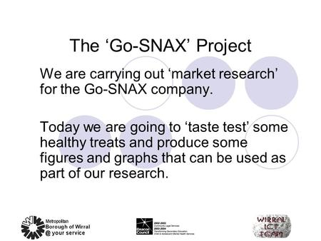 The 'Go-SNAX' Project We are carrying out 'market research' for the Go-SNAX company. Today we are going to 'taste test' some healthy treats and produce.