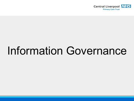 "Information Governance. ""ensuring the confidentiality, accuracy and availability of patient information"" Why Information Governance?"