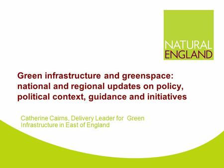 Green infrastructure and greenspace: national and regional updates on policy, political context, guidance and initiatives Catherine Cairns, Delivery Leader.