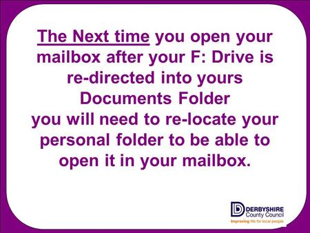 The Next time you open your mailbox after your F: Drive is re-directed into yours Documents Folder you will need to re-locate your personal folder to be.