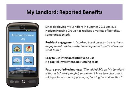 My Landlord: Reported Benefits Since deploying My Landlord in Summer 2011 Amicus Horizon Housing Group has realised a variety of benefits, some unexpected: