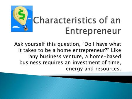 Ask yourself this question, Do I have what it takes to be a home entrepreneur? Like any business venture, a home-based business requires an investment.