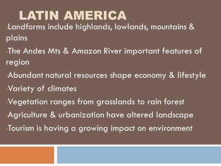 LATIN AMERICA Landforms include highlands, lowlands, mountains & plains The Andes Mts & Amazon River important features of region Abundant natural resources.
