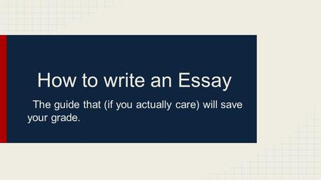 How to write an Essay The guide that (if you actually care) will save your grade.