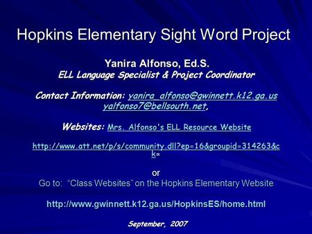 Hopkins Elementary Sight Word Project Yanira Alfonso, Ed.S. Yanira Alfonso, Ed.S. ELL Language Specialist & Project Coordinator Contact Information: