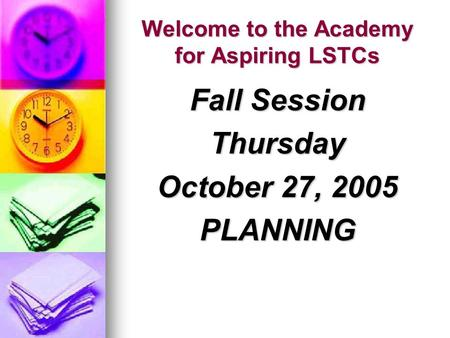 Welcome to the Academy for Aspiring LSTCs Fall Session Thursday October 27, 2005 PLANNING.